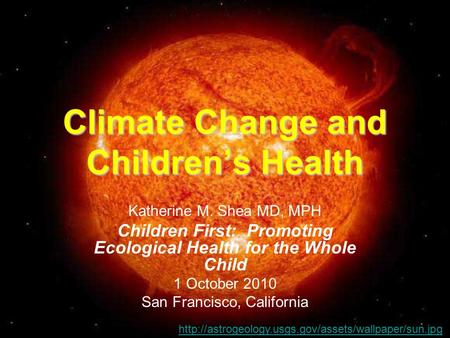Climate Change and Children's Health Katherine M. Shea MD, MPH Children First: Promoting Ecological Health for the Whole Child 1 October 2010 San Francisco,