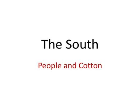 The South People and Cotton. Cotton Kingdom By 1850, Deep South had more people GA, SC, AL, MS, LA, TX European mills wanted cotton Whitney's cotton gin.