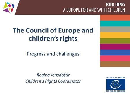 The Council of Europe and children's rights Progress and challenges Regina Jensdottir Children's Rights Coordinator.