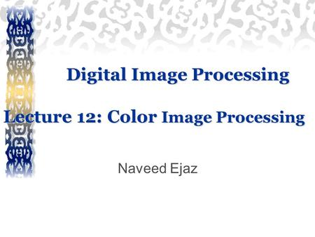Digital Image Processing Lecture 12: Color Image Processing Naveed Ejaz.