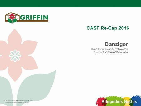 "© 2016 Griffin Greenhouse Supplies, Inc. Classification: For Internal Use Only CAST Re-Cap 2016 Danziger The ""Honorable"" Scott Newton ""Starbucks"" Steve."