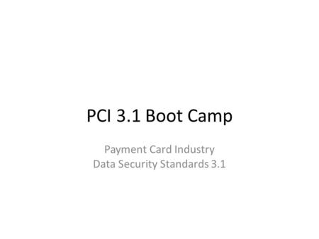 PCI 3.1 Boot Camp Payment Card Industry Data Security Standards 3.1.