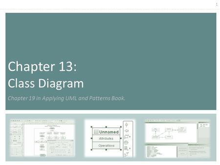 1 Chapter 13: Class Diagram Chapter 19 in Applying UML and Patterns Book.