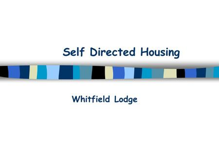 Self Directed Housing Whitfield Lodge. Origins What Lies Ahead? group of 10 carers of PWLD Valuing People Reallocation of £700K capital funding Emphasis.