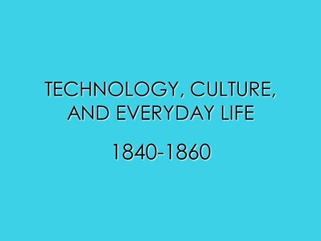 TECHNOLOGY, CULTURE, AND EVERYDAY LIFE 1840-1860.