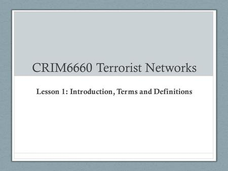 CRIM6660 Terrorist Networks Lesson 1: Introduction, Terms and Definitions.