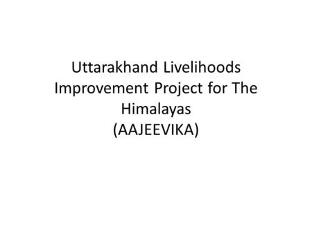 Uttarakhand Livelihoods Improvement Project for The Himalayas (AAJEEVIKA)