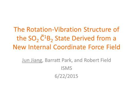 The Rotation-Vibration Structure of the SO 2 C̃ 1 B 2 State Derived from a New Internal Coordinate Force Field Jun Jiang, Barratt Park, and Robert Field.