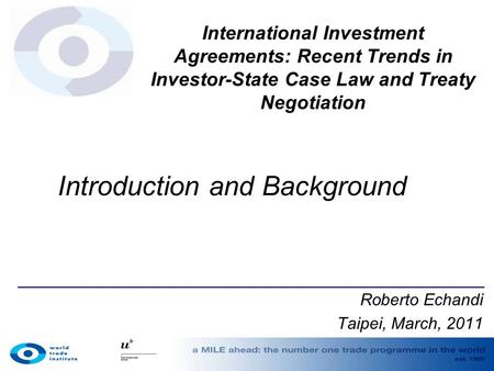 International Investment Agreements: Recent Trends in Investor-State Case Law and Treaty Negotiation Roberto Echandi Taipei, March, 2011 Introduction and.