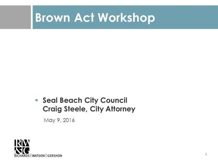 1 Brown Act Workshop  Seal Beach City Council Craig Steele, City Attorney May 9, 2016.