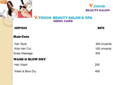 V.TOUCH BEAUTY SALON MENU CARD V. TOUCH BEAUTY SALON & SPA SERVICES RATE Hair Style 300 onwards Hair Cuts Kids Hair Cut 100 onwards Scalp Massage 500 WASH.