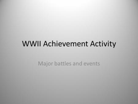 WWII Achievement Activity Major battles and events.
