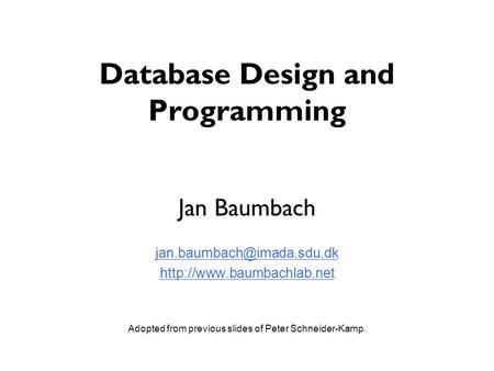 Database Design and Programming Jan Baumbach  Adopted from previous slides of Peter Schneider-Kamp.