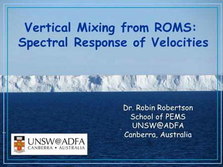 Dr. Robin Robertson School of PEMS Canberra, Australia Vertical Mixing from ROMS: Spectral Response of Velocities.