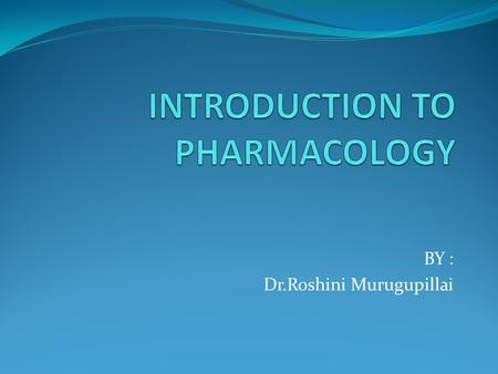 BY : Dr.Roshini Murugupillai. Pharmacology (Greek : pharmacon – drug ; logos – discourse in) It is the science of drugs It deals with interaction of exogenously.