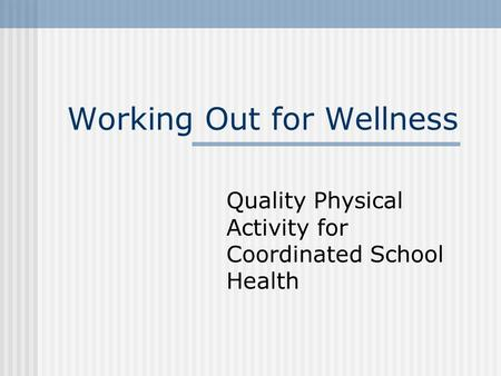 Working Out for Wellness Quality Physical Activity for Coordinated School Health.