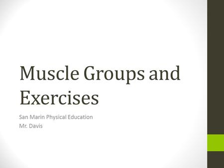Muscle Groups and Exercises San Marin Physical Education Mr. Davis.