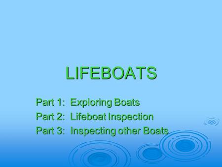 LIFEBOATS Part 1: Exploring Boats Part 2: Lifeboat Inspection Part 3: Inspecting other Boats.