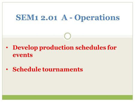 SEM1 2.01 A - Operations Develop production schedules for events Schedule tournaments.