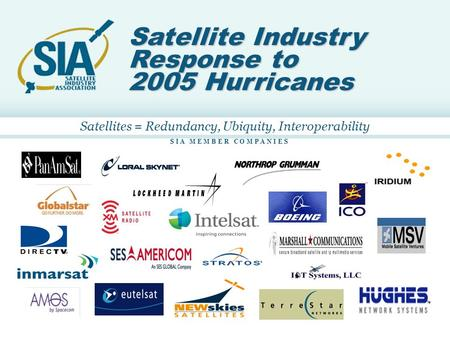 11 S I A M E M B E R C O M P A N I E S Satellite Industry Response to 2005 Hurricanes Satellites = Redundancy, Ubiquity, Interoperability.