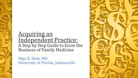 Acquiring an Independent Practice: A Step by Step Guide to Grow the Business of Family Medicine Nipa R. Shah, MD University of Florida, Jacksonville.