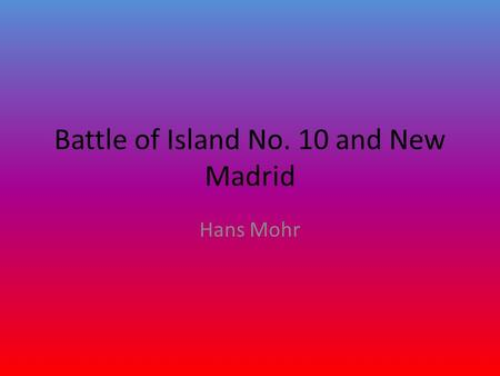 Battle of Island No. 10 and New Madrid Hans Mohr.