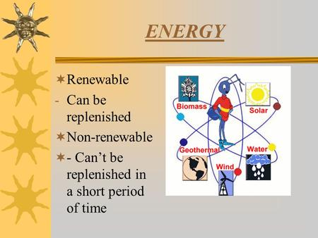 ENERGY  Renewable - Can be replenished  Non-renewable  - Can't be replenished in a short period of time.