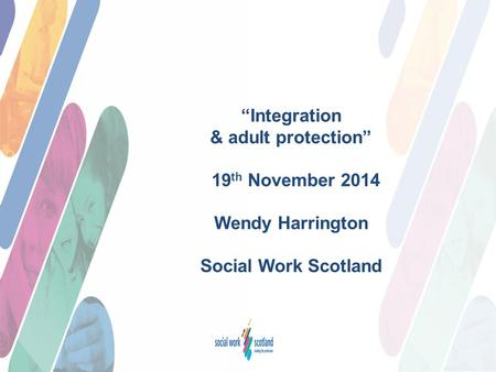 """Integration & adult protection"" 19 th November 2014 Wendy Harrington Social Work Scotland."