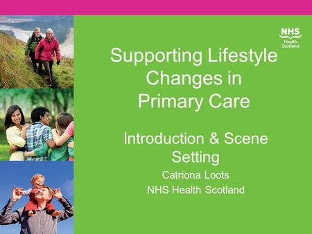 Supporting Lifestyle Changes in Primary Care Introduction & Scene Setting Catriona Loots NHS Health Scotland.
