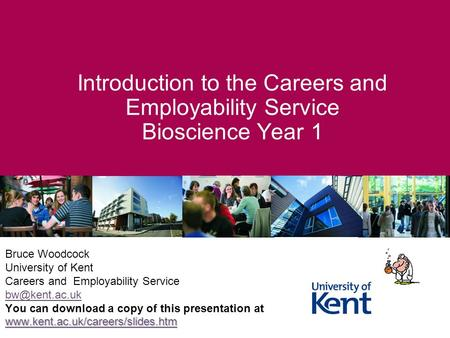 Introduction to the Careers and Employability Service Bioscience Year 1 Bruce Woodcock University of Kent Careers and Employability Service