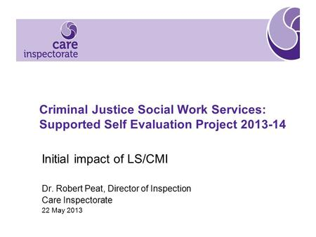 Criminal Justice Social Work Services: Supported Self Evaluation Project 2013-14 Initial impact of LS/CMI Dr. Robert Peat, Director of Inspection Care.