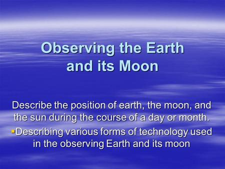 Observing the Earth and its Moon Describe the position of earth, the moon, and the sun during the course of a day or month.  Describing various forms.