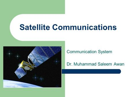 <strong>Satellite</strong> Communications Communication System Dr. Muhammad Saleem Awan.