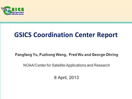 GSICS Coordination Center Report Fangfang Yu, Fuzhong Weng, Fred Wu and George Ohring NOAA/Center for Satellite Applications and Research 8 April, 2013.