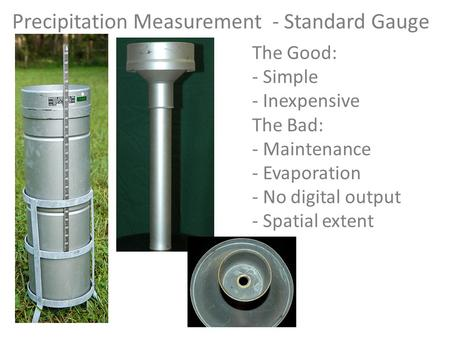 Precipitation Measurement - Standard Gauge The Good: - Simple - Inexpensive The Bad: - Maintenance - Evaporation - No digital output - Spatial extent.