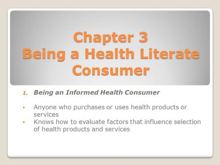 Chapter 3 Being a Health Literate Consumer 1. Being an Informed Health Consumer  Anyone who purchases or uses health products or services  Knows how.