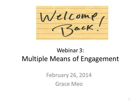 Webinar 3: Multiple Means of Engagement February 26, 2014 Grace Meo 1.