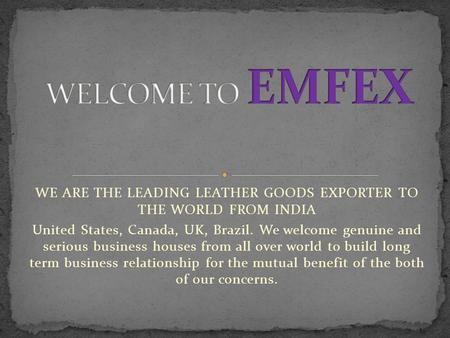 WE ARE THE LEADING LEATHER GOODS EXPORTER TO THE WORLD FROM INDIA United States, Canada, UK, Brazil. We welcome genuine and serious business houses from.