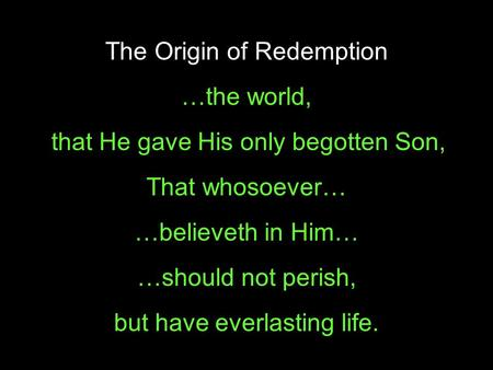 For God so loved… …the world, that He gave His only begotten Son, That whosoever… …believeth in Him… …should not perish, but have everlasting life. The.