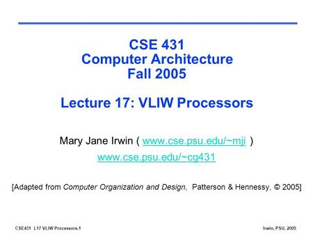 CSE431 L17 VLIW Processors.1Irwin, PSU, 2005 CSE 431 Computer Architecture Fall 2005 Lecture 17: VLIW Processors Mary Jane Irwin ( www.cse.psu.edu/~mji.