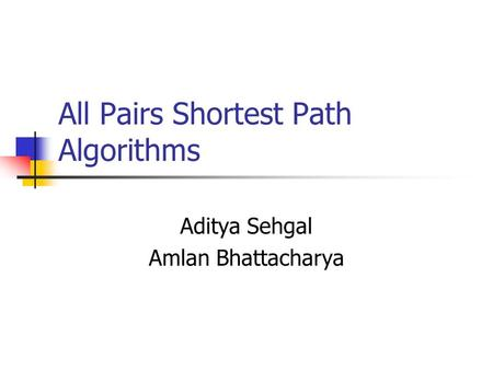 All Pairs Shortest Path Algorithms Aditya Sehgal Amlan Bhattacharya.