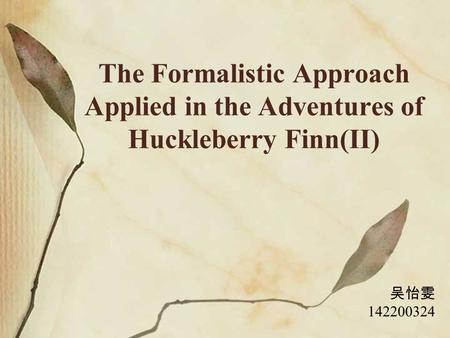 The Formalistic Approach Applied in the Adventures of Huckleberry Finn(II) 吴怡雯 142200324.