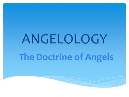 "ANGELOLOGY The Doctrine of Angels. 1.""Angels are created, spiritual beings with moral judgment and high intelligence, but without physical bodies"" – Grudem."