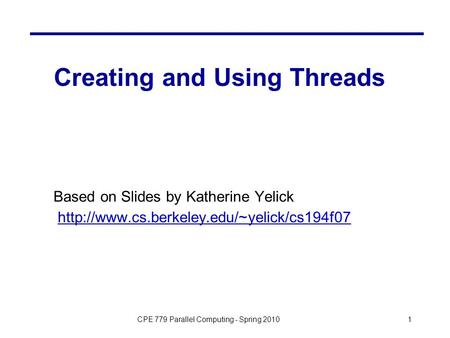 CPE 779 Parallel Computing - Spring 20101 Creating and Using Threads Based on Slides by Katherine Yelick