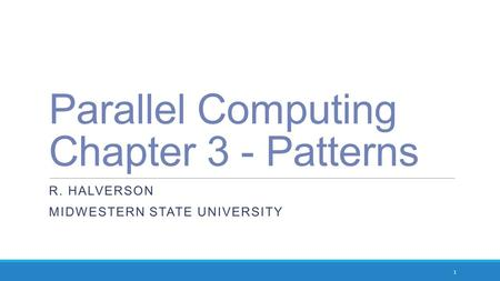 Parallel Computing Chapter 3 - Patterns R. HALVERSON MIDWESTERN STATE UNIVERSITY 1.