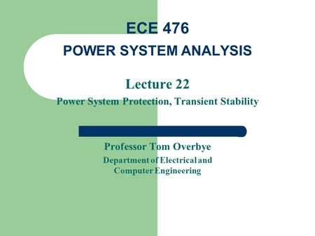 Lecture 22 Power System Protection, Transient Stability Professor Tom Overbye Department of Electrical and Computer Engineering ECE 476 POWER SYSTEM ANALYSIS.