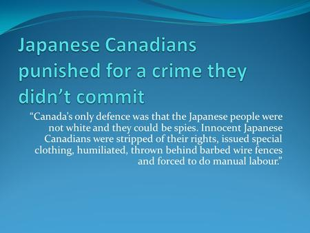 """Canada's only defence was that the Japanese people were not white and they could be spies. Innocent Japanese Canadians were stripped of their rights,"
