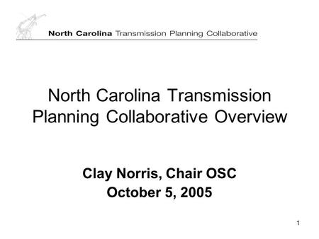 1 North Carolina Transmission Planning Collaborative Overview Clay Norris, Chair OSC October 5, 2005.