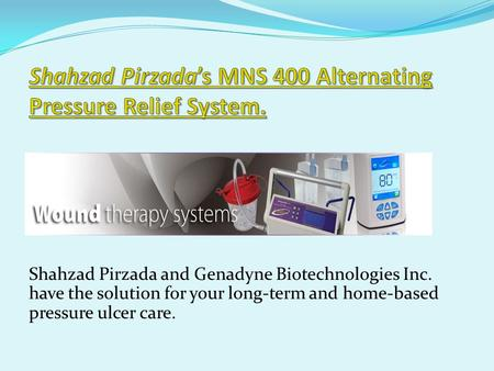 Shahzad Pirzada and Genadyne Biotechnologies Inc. have the solution for your long-term and home-based pressure ulcer care.