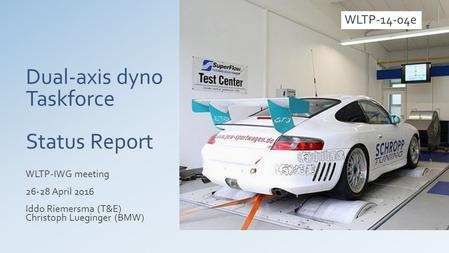 Dual-axis dyno Taskforce Status Report WLTP-IWG meeting 26-28 April 2016 Iddo Riemersma (T&E) Christoph Lueginger (BMW) WLTP-14-04e.